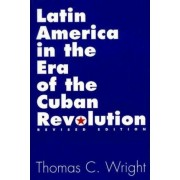 Latin America in the Era of the Cuban Revolution by Thomas C. Wright