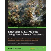 Embedded Linux Projects Using Yocto Project Cookbook by Alex Gonzalez