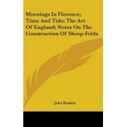 Mornings in Florence; Time and Tide; The Art of England; Notes on the Construction of Sheep-Folds by John Ruskin