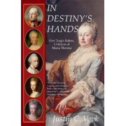 In Destiny's Hands: Five Tragic Rulers, Children of Maria Theresa by Justin Vovk