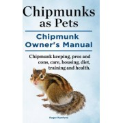Chipmunks as Pets. Chipmunk Owners Manual. Chipmunk Keeping, Pros and Cons, Care, Housing, Diet, Training and Health. by Roger Rumford