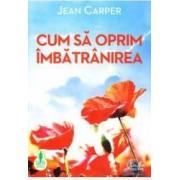 Cum sa oprim imbatranirea - Jean Carper