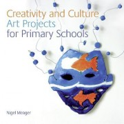 NSEAD: Creativity and Culture: Art Projects for Primary Schools by Nigel Meager