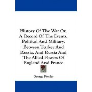 History of the War Or, a Record of the Events, Political and Military, Between Turkey and Russia, and Russia and the Allied Powers of England and France by George Fowler