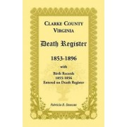 Clarke County, Virginia Death Register, 1853-1896, with Birth Records, 1855-1856 Entered on Death Register by Patricia B Duncan