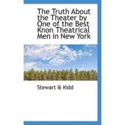 The Truth about the Theater by One of the Best Knon Theatrical Men in New York by Stewart & Kidd
