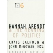 Hannah Arendt and the Meaning of Politics by Craig Calhoun