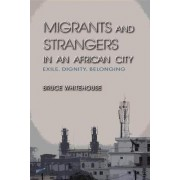 Migrants and Strangers in an African City by Bruce Whitehouse