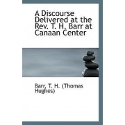 A Discourse Delivered at the REV. T. H. Barr at Canaan Center by Barr T H (Thomas Hughes)