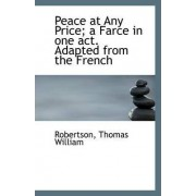 Peace at Any Price; A Farce in One Act. Adapted from the French by Robertson Thomas William
