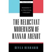 The Reluctant Modernism of Hannah Arendt by Seyla Benhabib
