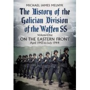 The History of the Galician Division of the Waffen SS: On the Eastern Front: April 1943 to July 1944: 1 by Michael James Melnyk