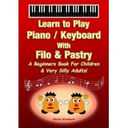 Piano / Keyboard With Filo & Pastry - A Beginners Book For Children & Very Silly Adults! by Martin Woodward