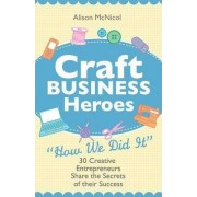 Craft Business Heroes - 30 Creative Entrepreneurs Share The Secrets Of Their Success by Alison Mcnicol