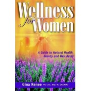 Wellness for Women - A Guide to Natural Health, Beauty and Well Being by Gina Renee