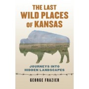 The Last Wild Places of Kansas: Journeys Into Hidden Landscapes