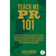 Teach Me PR 101: A Guide for the New (or Not So New) Entrepreneur Who Wants to Master the Basics of Public Relations for Your Brand or