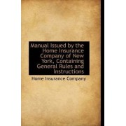 Manual Issued by the Home Insurance Company of New York, Containing General Rules and Instructions by Home Insurance Company