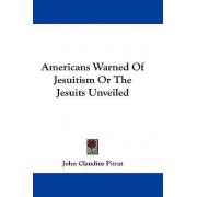 Americans Warned Of Jesuitism Or The Jesuits Unveiled by John Claudius Pitrat