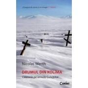 Drumul din Kolima Calatorie pe urmele gulagului - Nicolas Werth