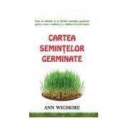 Cartea seminţelor germinate Cum să cultivăm şi să folosim seminţele germinate pentru a avea o sănătate şi o vitalitate la nivel maxim