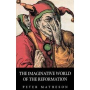 The Imaginative World of the Reformation by Peter Matheson