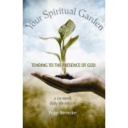 Your Spiritual Garden: Tending to the Presence of God by Pegge Bernecker