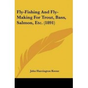 Fly-Fishing and Fly-Making for Trout, Bass, Salmon, Etc. (1891) by John Harrington Keene