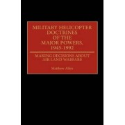 Military Helicopter Doctrines of the Major Powers, 1945-1992 by Matthew Allen