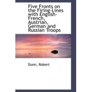 Five Fronts on the Firing-Lines with English-French, Austrian, German and Russian Troops by Dunn Robert