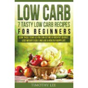Low Carb: 7 Tasty Low Carb Recipes for Beginners: Cook These Today So You Can Get Rid of Bodyfat Quickly, Lose Weight Easily, an