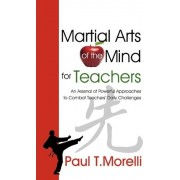 Martial Arts of the Mind for Teachers, an Arsenal of Powerful Approaches to Combat Teachers' Daily Challenges by Paul T Morelli