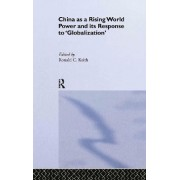 China as a Rising World Power and its Response to 'Globalization' by Ronald C. Keith