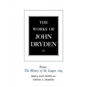 The Works of John Dryden: Prose - The History of the League, 1684 v. 18 by John Dryden