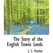 The Story of the English Towns Leeds by J S Fletcher