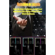 Step-By-Step Technique to Discover and Direct the Energy Power of Your Mind and Hands by Maximillien De Lafayette