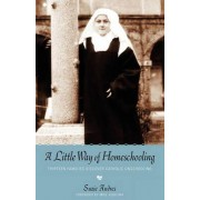 A Little Way of Homeschooling by Suzie Andres
