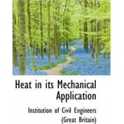 Heat in Its Mechanical Application by In Of Civil Engineers (Great Britain)