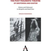 The Post-traumatic Theatre of Grotowski and Kantor by Magda Romanska