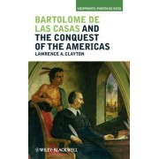 Bartolome de las Casas and the Conquest of the Americas by Lawrence A. Clayton