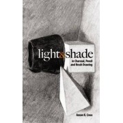 Light and Shade in Charcoal, Pencil and Brush Drawing by Anson K. Cross