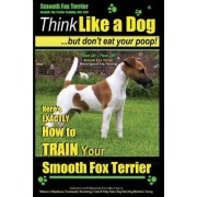 Smooth Fox Terrier Training AAA Akc - Think Like a Dog - But Don't Eat Your Poop! by MR Paul Allen Pearce