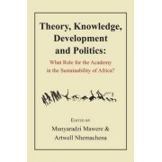 Theory, Knowledge, Development and Politics. What Role for the Academy in the Sustainability of Africa? by Munyaradzi Mawere