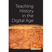 Teaching History in the Digital Age by T. Mills Kelly