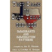 They Came to East Texas, 500-1850, Immigrants and Immigration Patterns by Joe E Ericson
