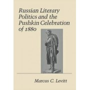 Russian Literary Politics and the Pushkin Celebration of 1880 by Marcus C. Levitt
