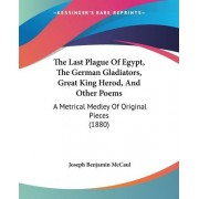 The Last Plague of Egypt, the German Gladiators, Great King Herod, and Other Poems by Joseph Benjamin McCaul