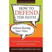 How to Defend the Faith Without Raising Your Voice by Austen Ivereigh