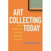 Doug Woodham Art Collecting Today: Market Insights for Everyone Passionate About Art