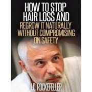 How to Stop Hair Loss and Regrow It Naturally Without Compromising on Safety by J D Rockefeller